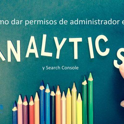 Cómo dar permisos como administrador en Google Analytics y Search Console