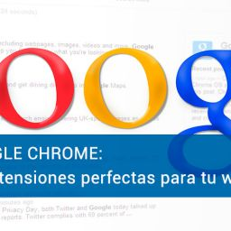 Google Chrome: 10 extensiones perfectas para tu web